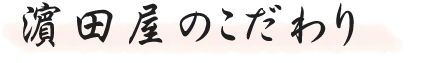 濱田屋のこだわり