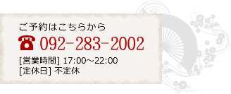 ご予約はこちら 092-283-2002 【営業時間】17:00~22:00 【定休日】日、祝日、お盆、正月