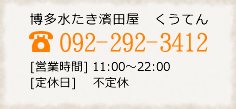 博多水たき濱田屋 くうてん 092-292-3412 【営業時間】11:00~22:00 【定休日】不定休